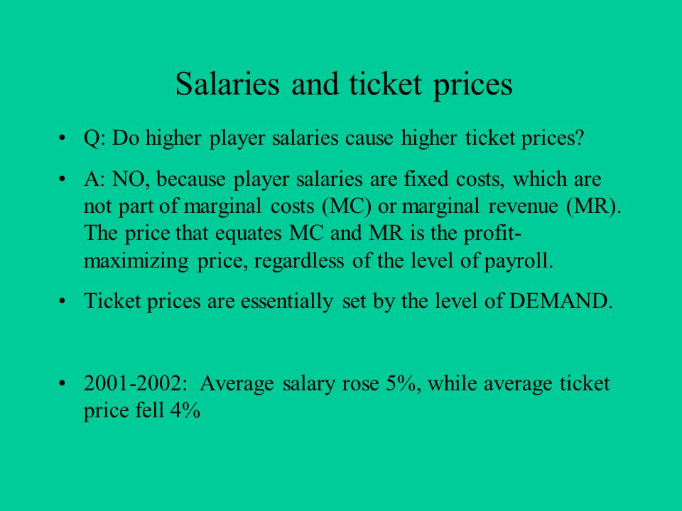 Salaries and ticket prices Q: Do higher player salaries cause higher ticket prices? A: NO, because player salaries are fixed costs, which are not part