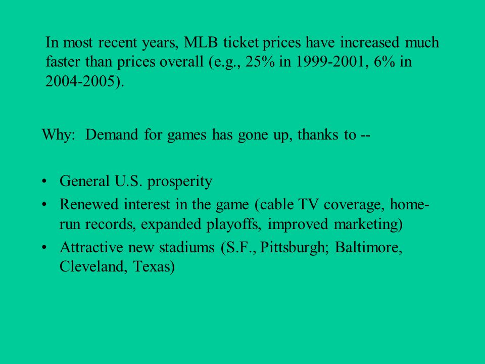 In most recent years, MLB ticket prices have increased much faster than prices overall (e.g., 25% in 1999-2001, 6% in 2004-2005). Why: Demand for game
