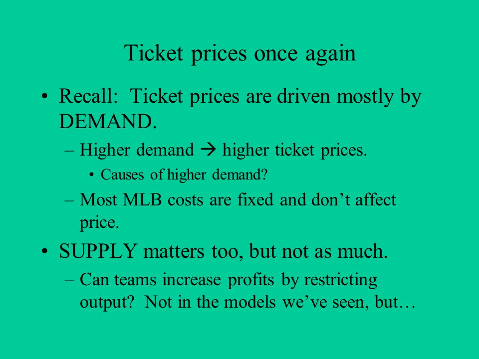 Ticket prices once again Recall: Ticket prices are driven mostly by DEMAND. –Higher demand higher ticket prices. Causes of higher demand? –Most MLB co