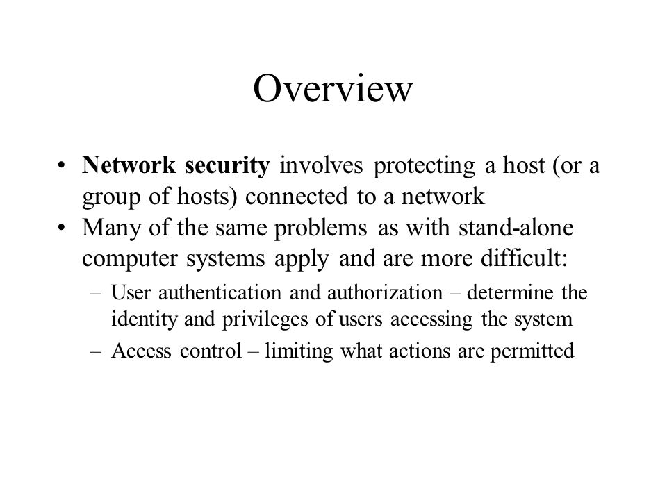 Overview Network security involves protecting a host (or a group of hosts) connected to a network Many of the same problems as with stand-alone computer systems apply and are more difficult: –User authentication and authorization – determine the identity and privileges of users accessing the system –Access control – limiting what actions are permitted