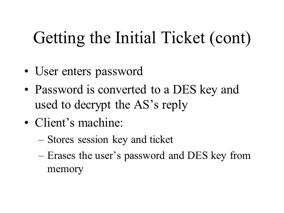 Getting the Initial Ticket (cont) User enters password Password is converted to a DES key and used to decrypt the ASs reply Clients machine: –Stores s