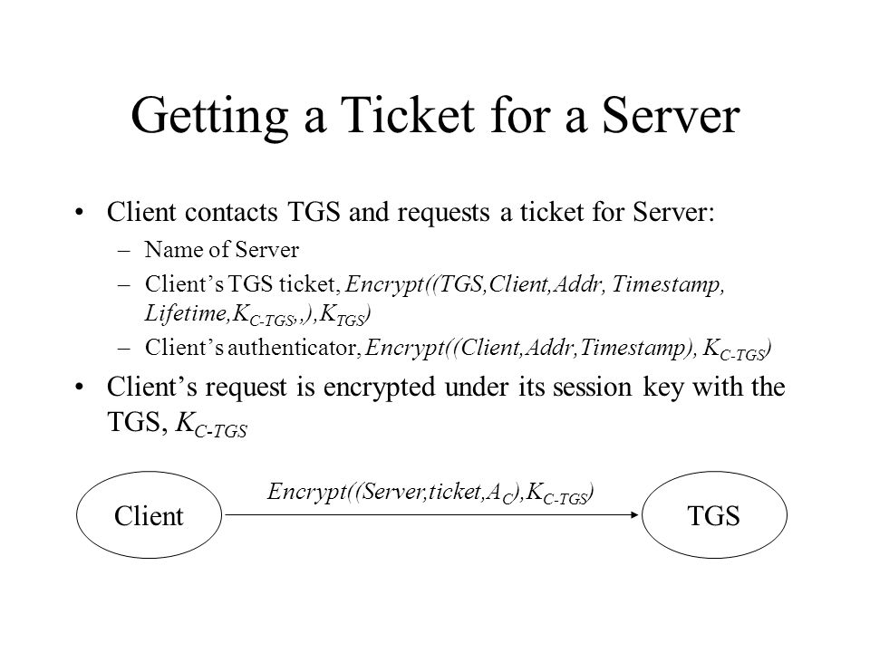Getting a Ticket for a Server Client contacts TGS and requests a ticket for Server: –Name of Server –Clients TGS ticket, Encrypt((TGS,Client,Addr, Tim