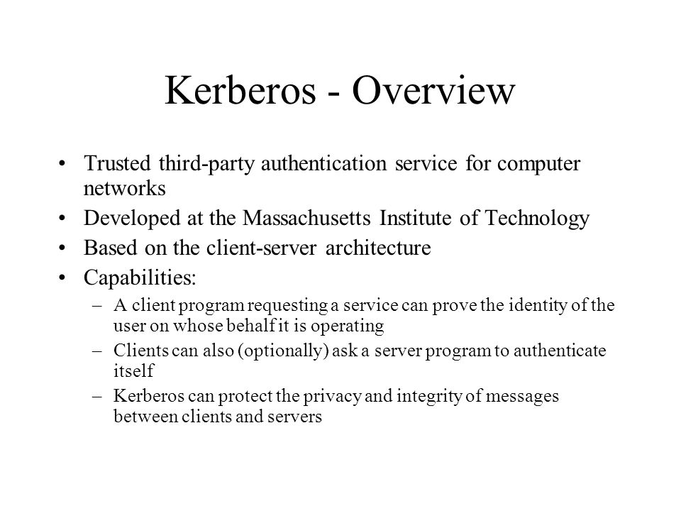 Kerberos - Overview Trusted third-party authentication service for computer networks Developed at the Massachusetts Institute of Technology Based on t