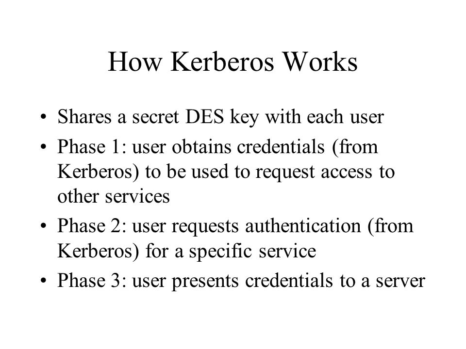 How Kerberos Works Shares a secret DES key with each user Phase 1: user obtains credentials (from Kerberos) to be used to request access to other services Phase 2: user requests authentication (from Kerberos) for a specific service Phase 3: user presents credentials to a server