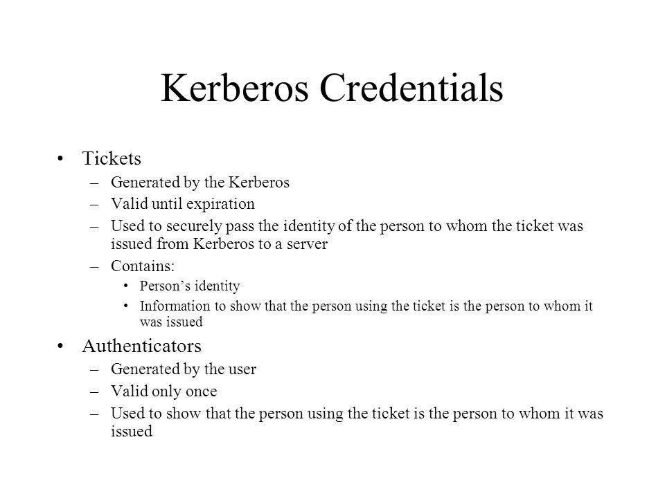 Kerberos Credentials Tickets –Generated by the Kerberos –Valid until expiration –Used to securely pass the identity of the person to whom the ticket was issued from Kerberos to a server –Contains: Persons identity Information to show that the person using the ticket is the person to whom it was issued Authenticators –Generated by the user –Valid only once –Used to show that the person using the ticket is the person to whom it was issued