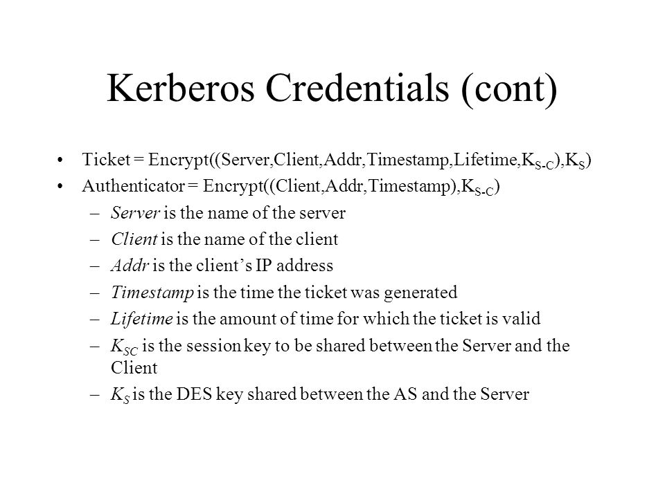 Kerberos Credentials (cont) Ticket = Encrypt((Server,Client,Addr,Timestamp,Lifetime,K S-C ),K S ) Authenticator = Encrypt((Client,Addr,Timestamp),K S-C ) –Server is the name of the server –Client is the name of the client –Addr is the clients IP address –Timestamp is the time the ticket was generated –Lifetime is the amount of time for which the ticket is valid –K SC is the session key to be shared between the Server and the Client –K S is the DES key shared between the AS and the Server