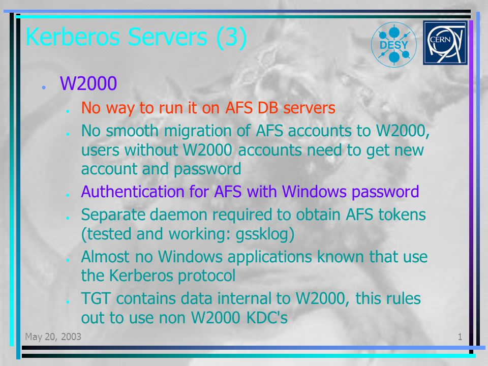 May 20, 20031 Kerberos Servers (3) W2000 No way to run it on AFS DB servers No smooth migration of AFS accounts to W2000, users without W2000 accounts need to get new account and password Authentication for AFS with Windows password Separate daemon required to obtain AFS tokens (tested and working: gssklog) Almost no Windows applications known that use the Kerberos protocol TGT contains data internal to W2000, this rules out to use non W2000 KDC s