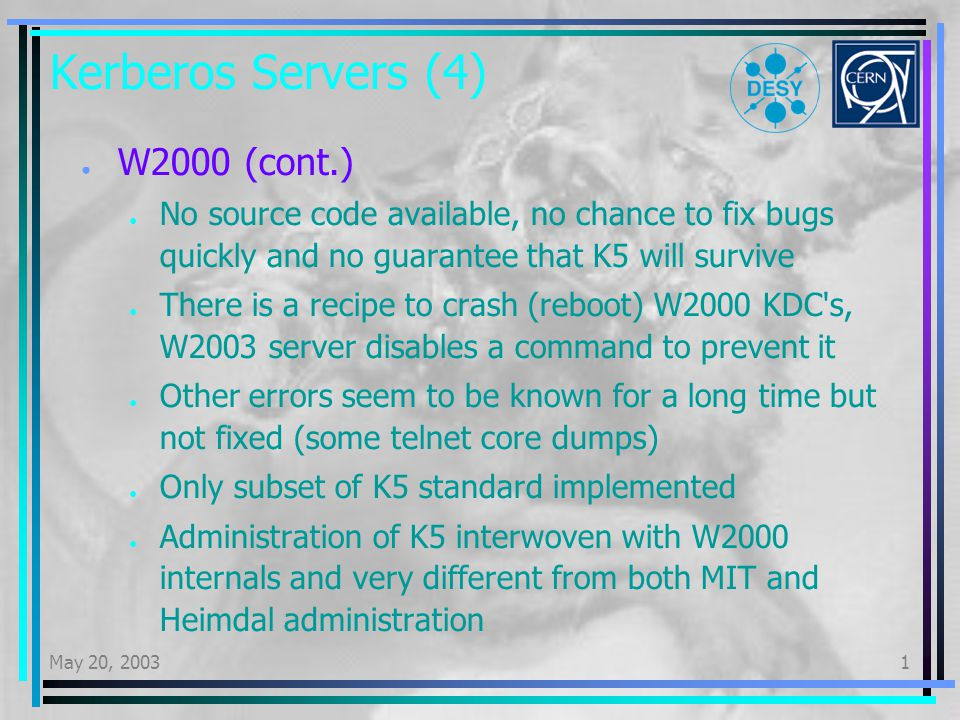 May 20, 20031 Kerberos Servers (4) W2000 (cont.) No source code available, no chance to fix bugs quickly and no guarantee that K5 will survive There is a recipe to crash (reboot) W2000 KDC s, W2003 server disables a command to prevent it Other errors seem to be known for a long time but not fixed (some telnet core dumps) Only subset of K5 standard implemented Administration of K5 interwoven with W2000 internals and very different from both MIT and Heimdal administration