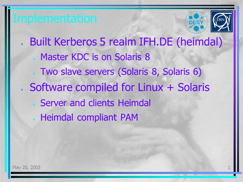 May 20, 20031 Implementation Built Kerberos 5 realm IFH.DE (heimdal) Master KDC is on Solaris 8 Two slave servers (Solaris 8, Solaris 6) Software compiled for Linux + Solaris Server and clients Heimdal Heimdal compliant PAM