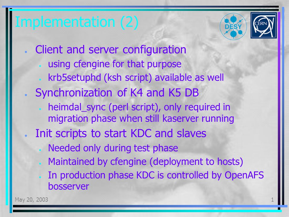 May 20, 20031 Implementation (2) Client and server configuration using cfengine for that purpose krb5setuphd (ksh script) available as well Synchronization of K4 and K5 DB heimdal_sync (perl script), only required in migration phase when still kaserver running Init scripts to start KDC and slaves Needed only during test phase Maintained by cfengine (deployment to hosts) In production phase KDC is controlled by OpenAFS bosserver