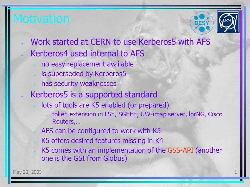 May 20, 20031 No cross realm trust Needed to do mutual authentication between different sites (e.g CERN-DESY) or on site Unix and Windows realms Realms share a common secret stored in keys krbtgt/realmA@realmB and..B@..A User from realm A is trusted in realm B after obtaining ticket from realm A User has also in realmB only a ticket user@realmA AFS ACL s in realm B will not be honored and the user is not in system:authuser Needs to be handled by extra PTS entries