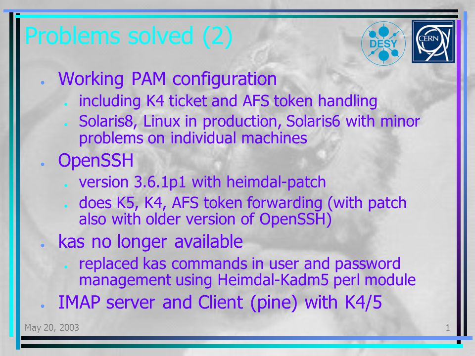 May 20, 20031 Problems solved (2) Working PAM configuration including K4 ticket and AFS token handling Solaris8, Linux in production, Solaris6 with minor problems on individual machines OpenSSH version 3.6.1p1 with heimdal-patch does K5, K4, AFS token forwarding (with patch also with older version of OpenSSH) kas no longer available replaced kas commands in user and password management using Heimdal-Kadm5 perl module IMAP server and Client (pine) with K4/5