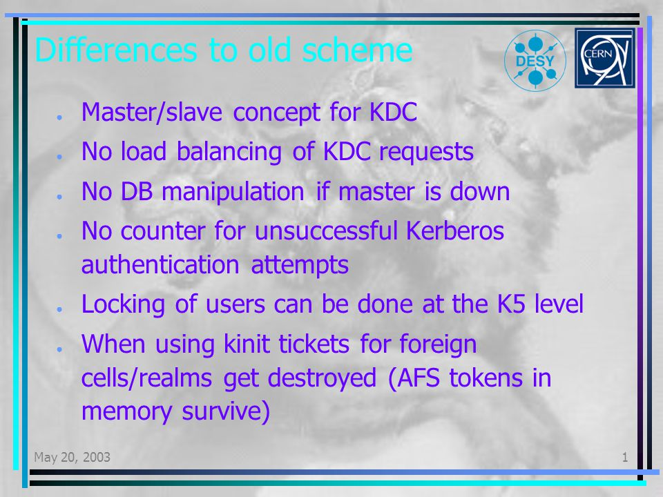 May 20, 20031 Differences to old scheme Master/slave concept for KDC No load balancing of KDC requests No DB manipulation if master is down No counter for unsuccessful Kerberos authentication attempts Locking of users can be done at the K5 level When using kinit tickets for foreign cells/realms get destroyed (AFS tokens in memory survive)