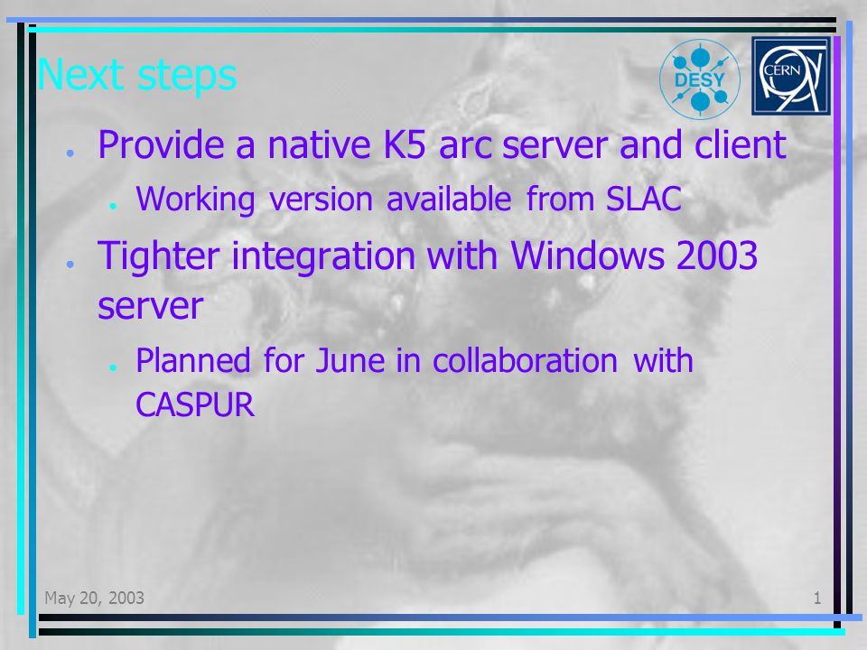 May 20, 20031 Next steps Provide a native K5 arc server and client Working version available from SLAC Tighter integration with Windows 2003 server Planned for June in collaboration with CASPUR