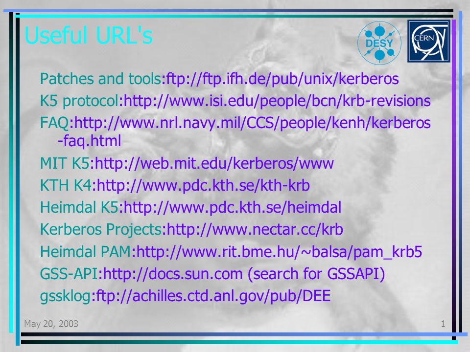 May 20, 20031 Useful URL s Patches and tools:ftp://ftp.ifh.de/pub/unix/kerberos K5 protocol:http://www.isi.edu/people/bcn/krb-revisions FAQ:http://www.nrl.navy.mil/CCS/people/kenh/kerberos -faq.html MIT K5:http://web.mit.edu/kerberos/www KTH K4:http://www.pdc.kth.se/kth-krb Heimdal K5:http://www.pdc.kth.se/heimdal Kerberos Projects:http://www.nectar.cc/krb Heimdal PAM:http://www.rit.bme.hu/~balsa/pam_krb5 GSS-API:http://docs.sun.com (search for GSSAPI) gssklog:ftp://achilles.ctd.anl.gov/pub/DEE