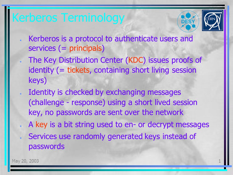 May 20, 20031 Kerberos Terminology Kerberos is a protocol to authenticate users and services (= principals) The Key Distribution Center (KDC) issues proofs of identity (= tickets, containing short living session keys) Identity is checked by exchanging messages (challenge - response) using a short lived session key, no passwords are sent over the network A key is a bit string used to en- or decrypt messages Services use randomly generated keys instead of passwords