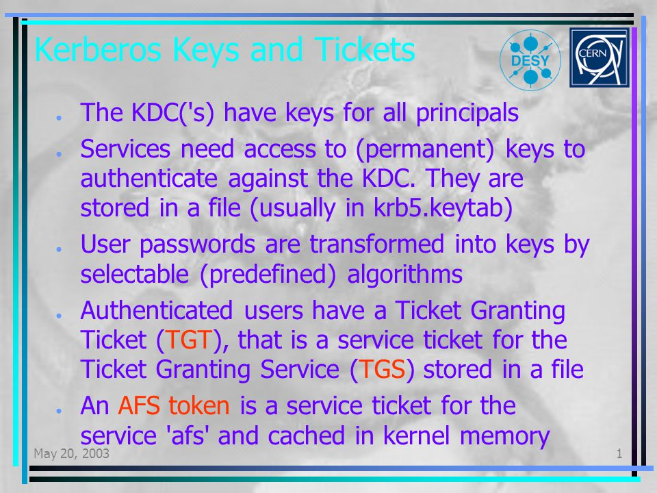 May 20, 20031 Conclusions K5 deployment is fairly easy Real switch took less than an hour Very short service interruption (authentication) Porting of existing scripts a bigger problem K5 integration with services was more tedious PAM configuration, ssh, IMAP Not yet finished: batch (SGEEE), other potentially Kerberos5 aware services W2000 interoperability is possible harder and less useful than thought