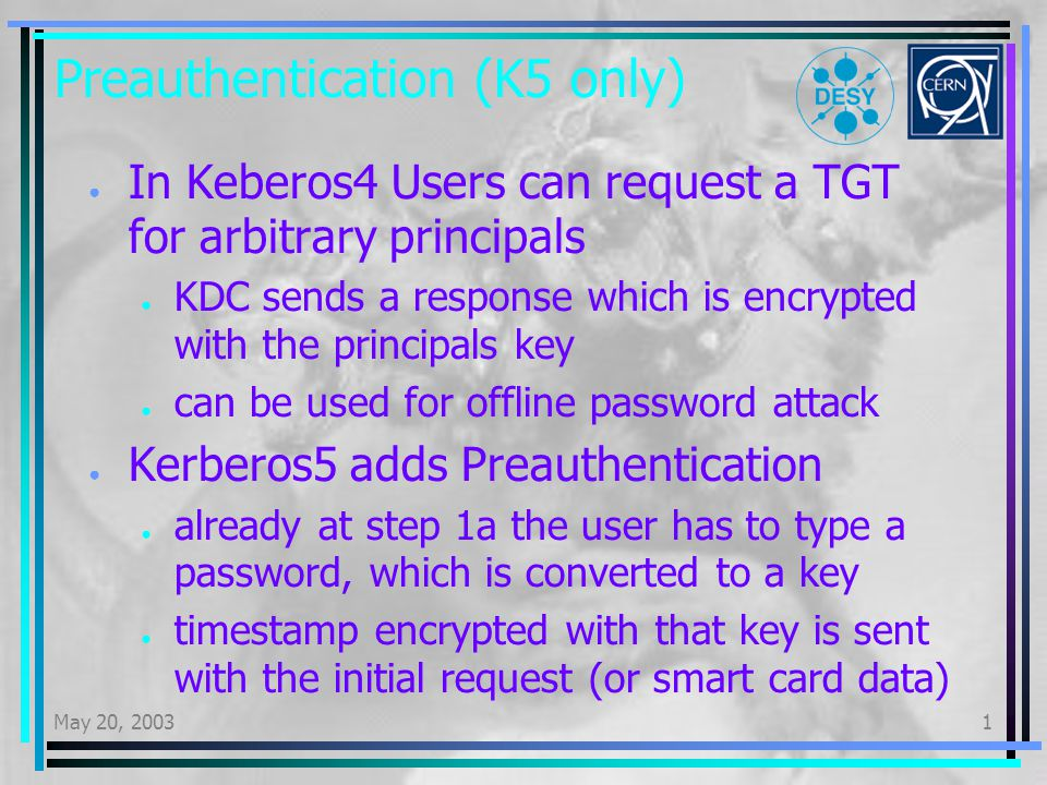 May 20, 20031 Kerberos Realms and AFS All principals stored in the KDC database belong to a common realm AFS assumes that a user in afs cell my.cell maps to a K4 principal user.@MY.CELL There is documentation stating that a K5 realm different from K4 is possible, but it is harder to get and we have been unable to make it work K4 credentials cache supports multiple principals (different realms) – K5 does not