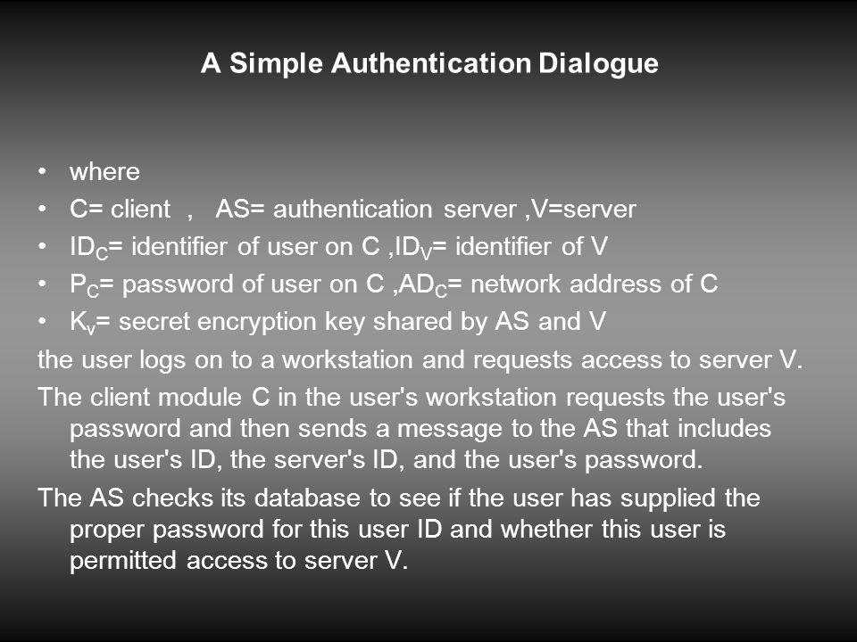 A Simple Authentication Dialogue the AS creates a ticket that contains the user s ID and network address and the server s ID.