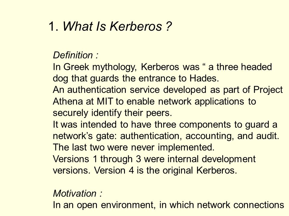 Definition : In Greek mythology, Kerberos was a three headed dog that guards the entrance to Hades. An authentication service developed as part of Pro
