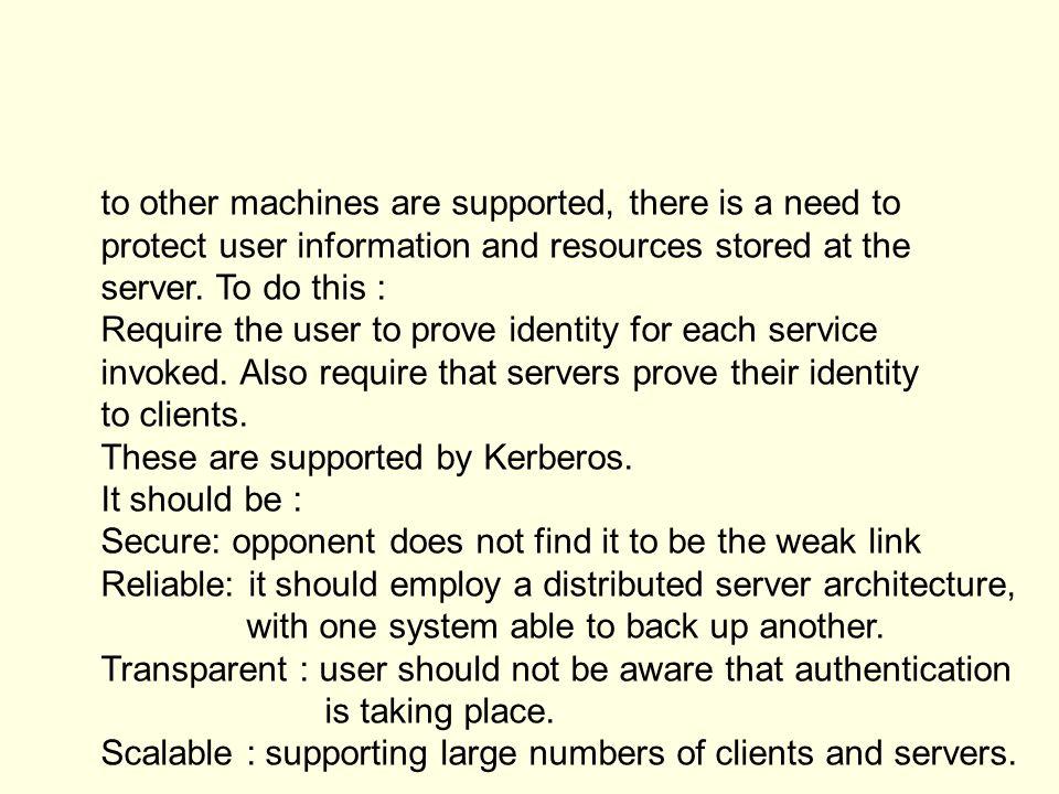 Kerberos AuthenticationServer Ticket - granting Server (TGS) Request ticket-granting ticket Ticket + session key Request Service Provide server authenticator Request service-granting ticket Ticket+session key Once per user logon session Once per type of service Once per service session (1) (2) (3) (4) (5) (6)
