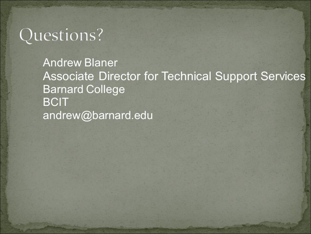 Andrew Blaner Associate Director for Technical Support Services Barnard College BCIT andrew@barnard.edu