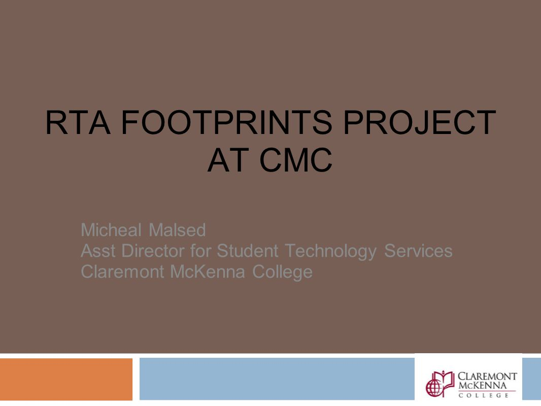 RTA FOOTPRINTS PROJECT AT CMC Micheal Malsed Asst Director for Student Technology Services Claremont McKenna College