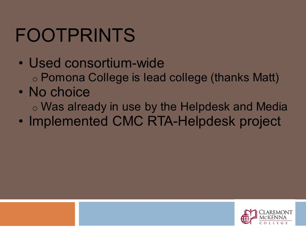 FOOTPRINTS Used consortium-wide o Pomona College is lead college (thanks Matt) No choice o Was already in use by the Helpdesk and Media Implemented CMC RTA-Helpdesk project