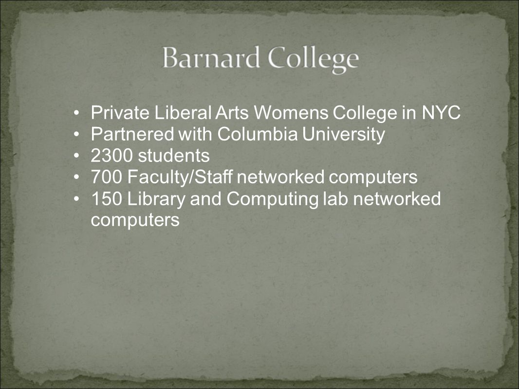 Private Liberal Arts Womens College in NYC Partnered with Columbia University 2300 students 700 Faculty/Staff networked computers 150 Library and Computing lab networked computers