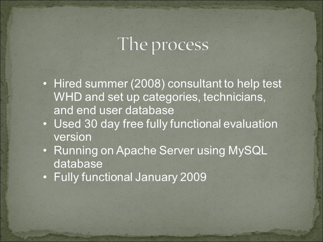 Hired summer (2008) consultant to help test WHD and set up categories, technicians, and end user database Used 30 day free fully functional evaluation version Running on Apache Server using MySQL database Fully functional January 2009