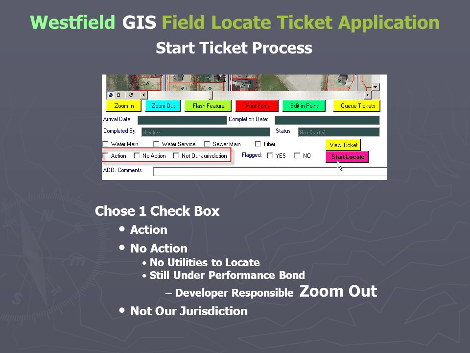 Westfield GIS Field Locate Ticket Application Start Ticket Process Chose 1 Check Box Action No Action No Utilities to Locate Still Under Performance Bond – Developer Responsible Zoom Out Not Our Jurisdiction