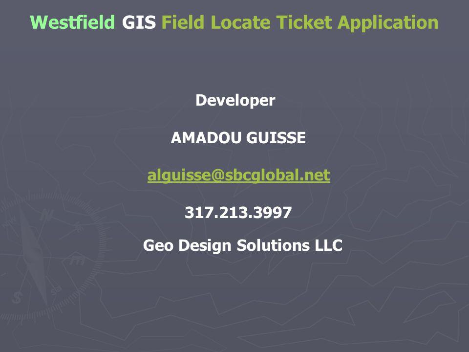 Developer AMADOU GUISSE alguisse@sbcglobal.net 317.213.3997 Geo Design Solutions LLC Westfield GIS Field Locate Ticket Application