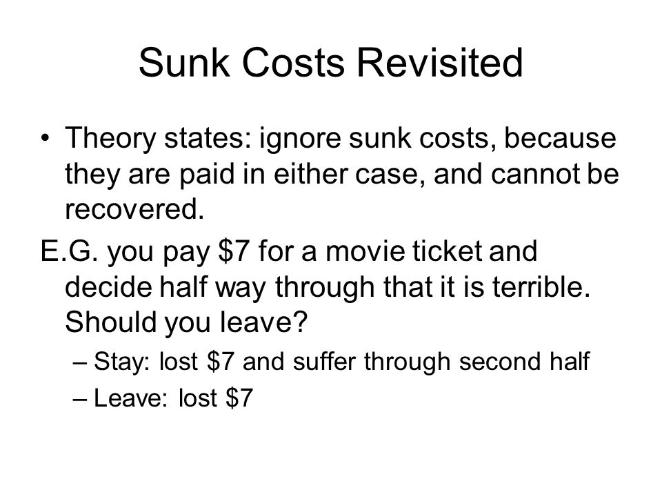 Sunk Costs Revisited Theory states: ignore sunk costs, because they are paid in either case, and cannot be recovered.