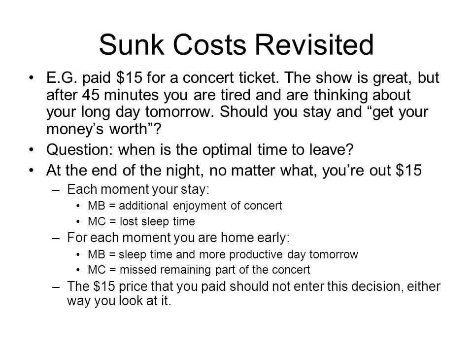 Sunk Costs Revisited E.G. paid $15 for a concert ticket.
