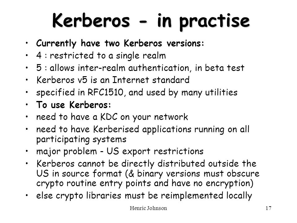 Henric Johnson17 Kerberos - in practise Kerberos - in practise Currently have two Kerberos versions: 4 : restricted to a single realm 5 : allows inter-realm authentication, in beta test Kerberos v5 is an Internet standard specified in RFC1510, and used by many utilities To use Kerberos: need to have a KDC on your network need to have Kerberised applications running on all participating systems major problem - US export restrictions Kerberos cannot be directly distributed outside the US in source format (& binary versions must obscure crypto routine entry points and have no encryption) else crypto libraries must be reimplemented locally