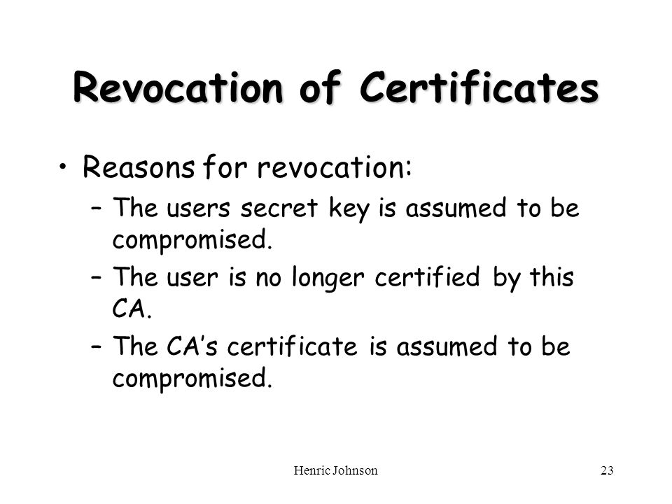 Henric Johnson23 Revocation of Certificates Reasons for revocation: –The users secret key is assumed to be compromised.