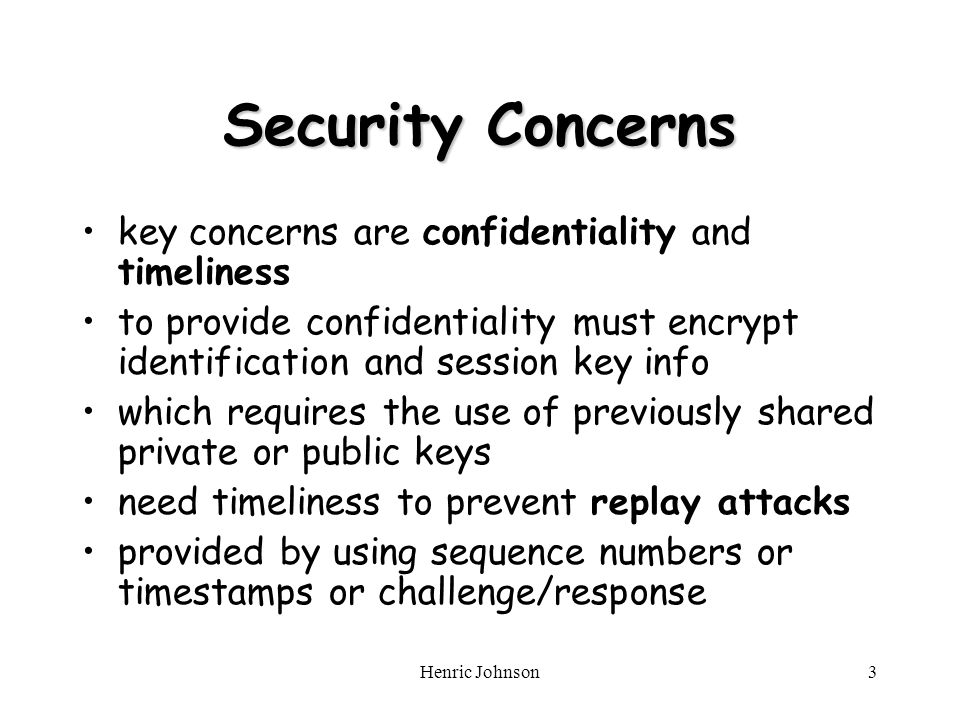 Henric Johnson3 Security Concerns key concerns are confidentiality and timeliness to provide confidentiality must encrypt identification and session key info which requires the use of previously shared private or public keys need timeliness to prevent replay attacks provided by using sequence numbers or timestamps or challenge/response