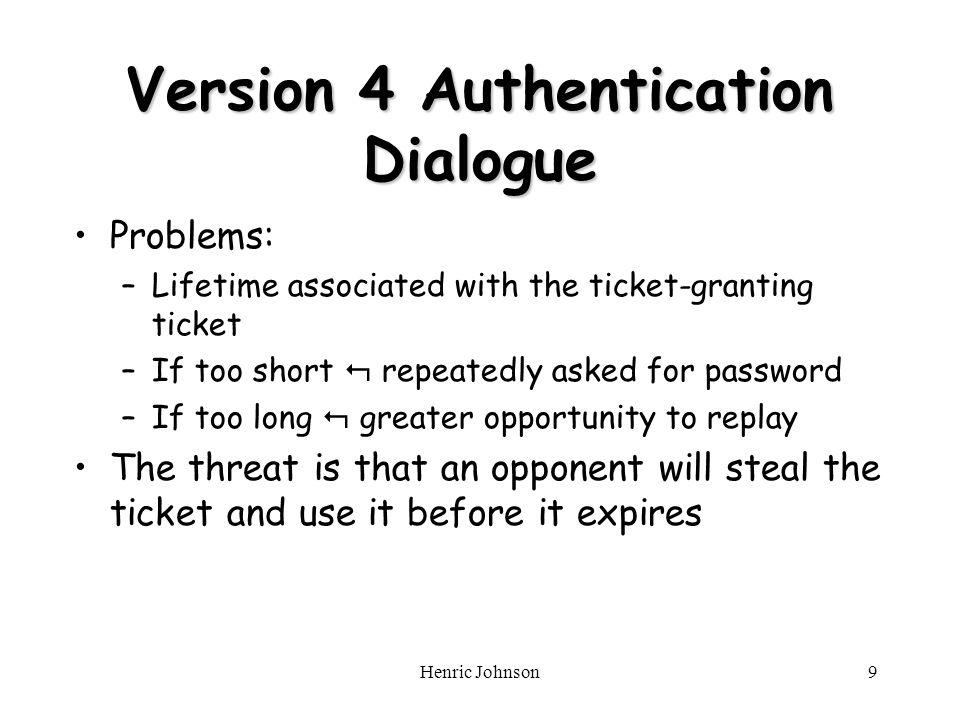 Henric Johnson10 Verbeterde versie Eens per logon sessie: (1)C AS: IDc || IDtgs (2)AS C: E Kc [Ticket tgs ] Ticket-Granting Service Echange: To obtain Service-Granting Ticket (3) C TGS: IDc || IDv ||Ticket tgs (4) TGS C: Ticket v Client/Server Authentication Exhange: To Obtain Service (5) C V: IDc ||Ticket v Ticket tgs = E ktgs [IDc || ADc || ID tgs || TS1 || Lifetime1] Ticket v = E kv [IDc || ADc || ID v || TS2 || Lifetime2]