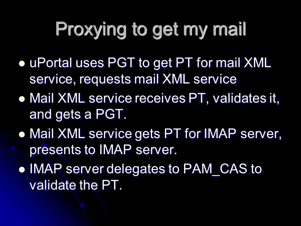 Proxying to get my mail uPortal uses PGT to get PT for mail XML service, requests mail XML service uPortal uses PGT to get PT for mail XML service, requests mail XML service Mail XML service receives PT, validates it, and gets a PGT.
