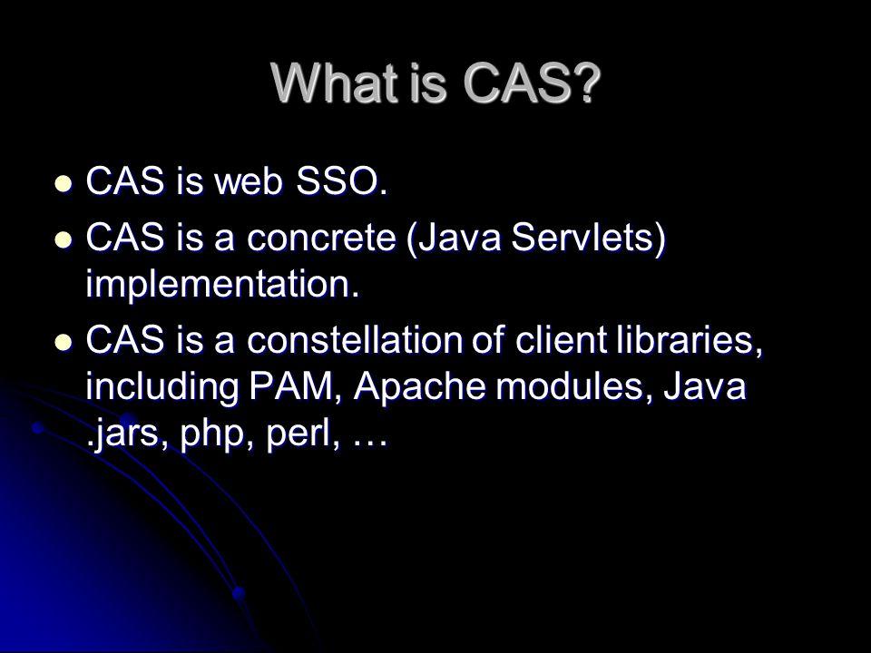 What is CAS.CAS is web SSO. CAS is web SSO. CAS is a concrete (Java Servlets) implementation.