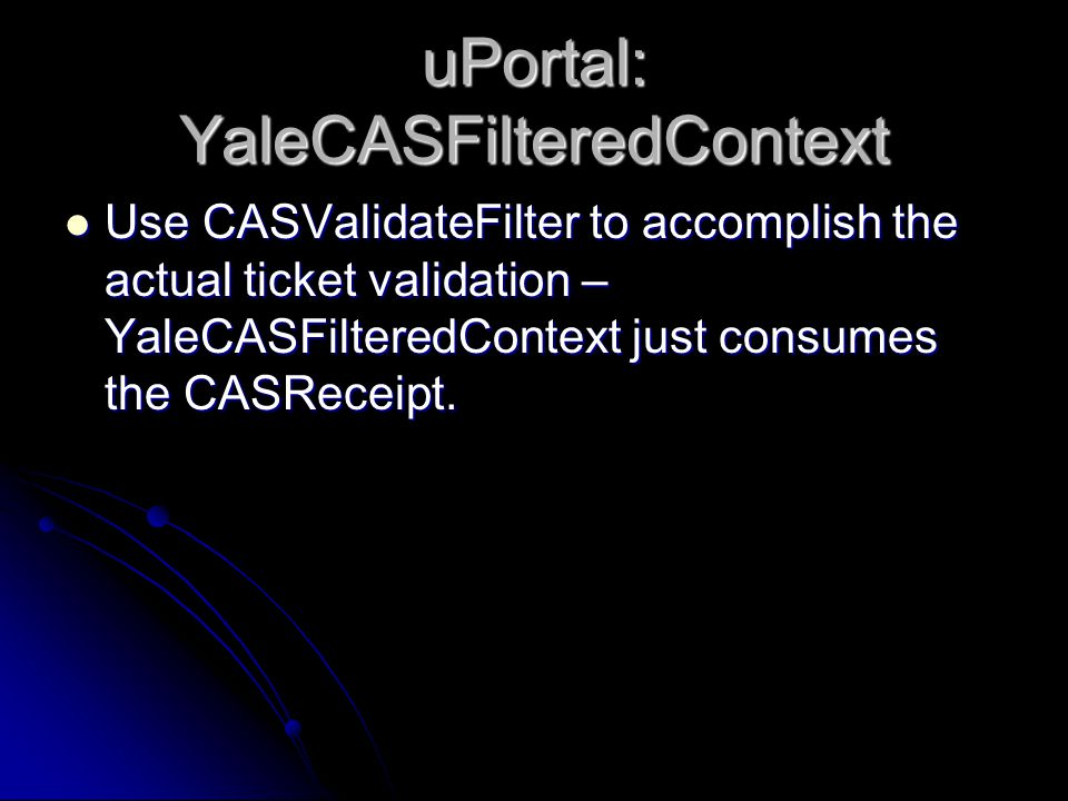 uPortal: YaleCASFilteredContext Use CASValidateFilter to accomplish the actual ticket validation – YaleCASFilteredContext just consumes the CASReceipt.