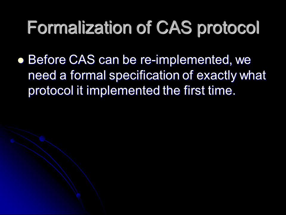 Formalization of CAS protocol Before CAS can be re-implemented, we need a formal specification of exactly what protocol it implemented the first time.