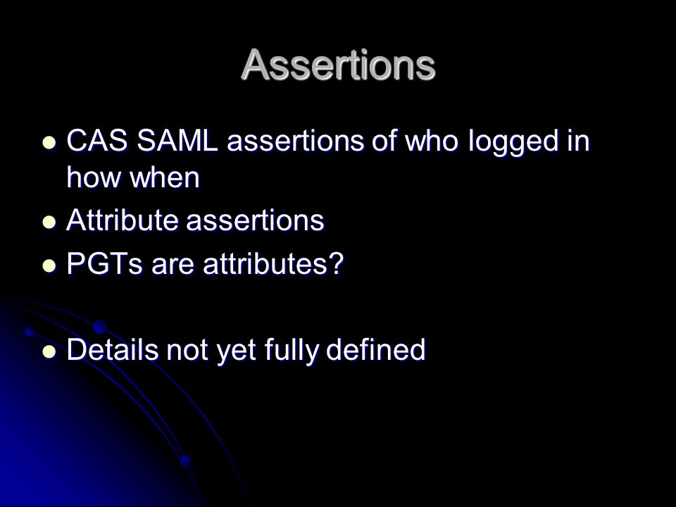 Assertions CAS SAML assertions of who logged in how when CAS SAML assertions of who logged in how when Attribute assertions Attribute assertions PGTs are attributes.