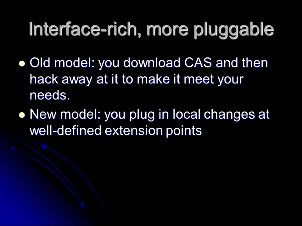 Interface-rich, more pluggable Old model: you download CAS and then hack away at it to make it meet your needs.