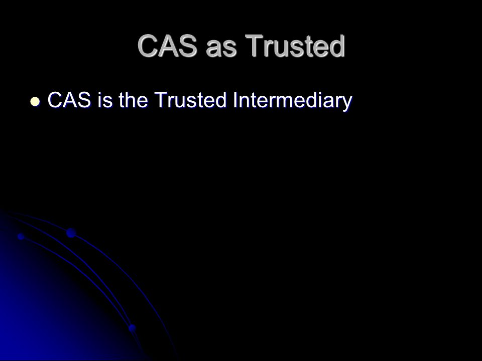 CAS as Trusted CAS is the Trusted Intermediary CAS is the Trusted Intermediary