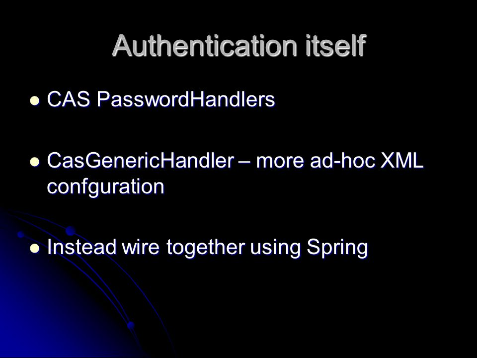 Authentication itself CAS PasswordHandlers CAS PasswordHandlers CasGenericHandler – more ad-hoc XML confguration CasGenericHandler – more ad-hoc XML confguration Instead wire together using Spring Instead wire together using Spring