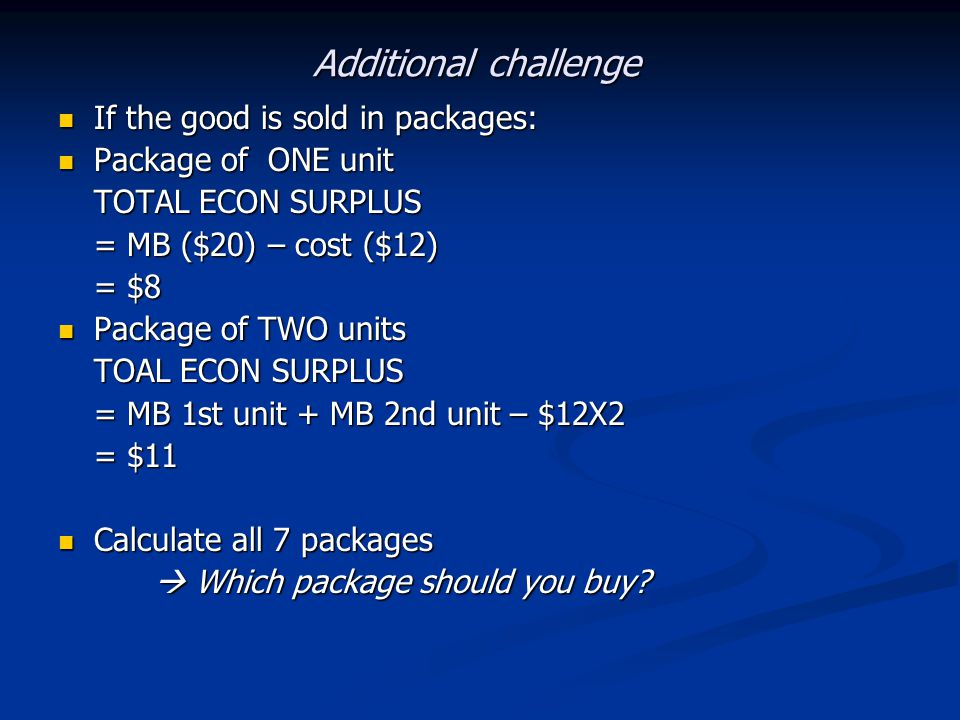 Additional challenge If the good is sold in packages: If the good is sold in packages: Package of ONE unit Package of ONE unit TOTAL ECON SURPLUS = MB ($20) – cost ($12) = $8 Package of TWO units Package of TWO units TOAL ECON SURPLUS = MB 1st unit + MB 2nd unit – $12X2 = $11 Calculate all 7 packages Calculate all 7 packages Which package should you buy.