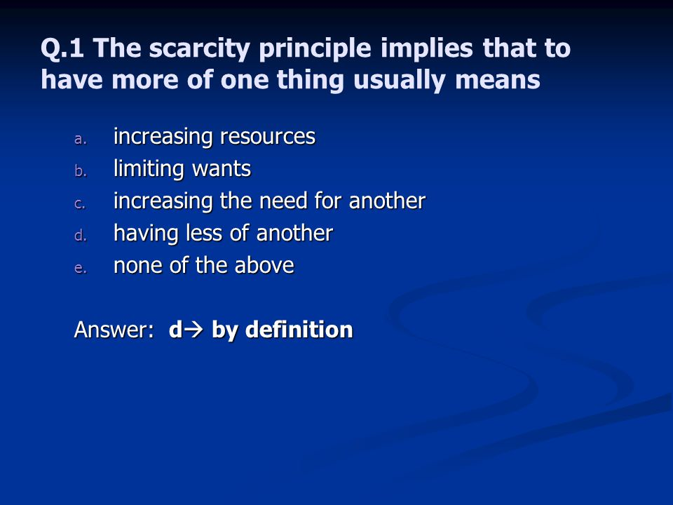 Q.1 The scarcity principle implies that to have more of one thing usually means a.