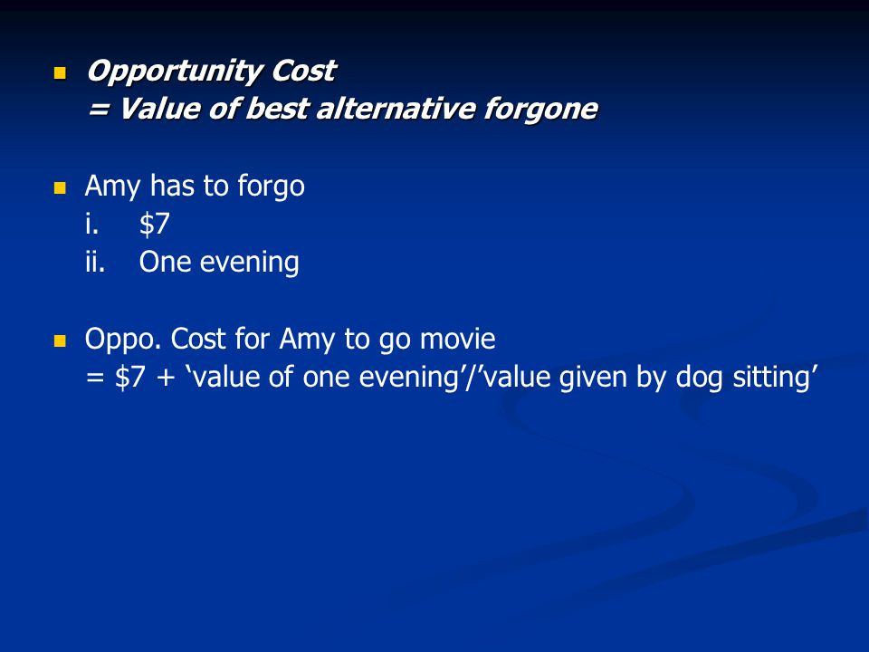 Opportunity Cost Opportunity Cost = Value of best alternative forgone Amy has to forgo i.$7 ii.One evening Oppo.
