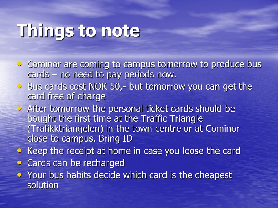 Things to note Cominor are coming to campus tomorrow to produce bus cards – no need to pay periods now.